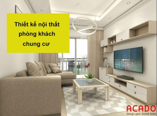 Thiết kế nội thất phòng khách chung cư - nội thất ACADO