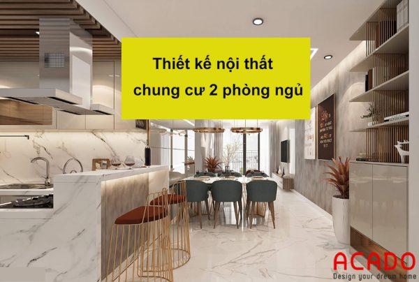 Thiết kế nội thất chung cư 2 phòng ngủ - nội thất ACADO