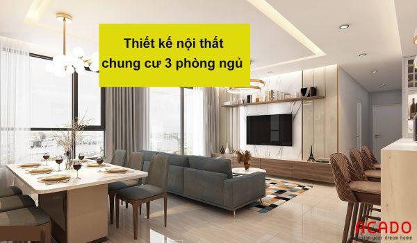 Thiết kế nội thất chung cư 3 phòng ngủ - nội thất ACADO