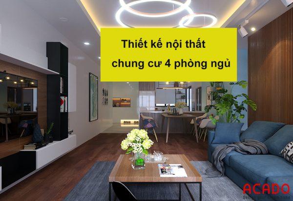 Thiết kế nội thất chung cư 4 phòng ngủ - nội thất ACADO