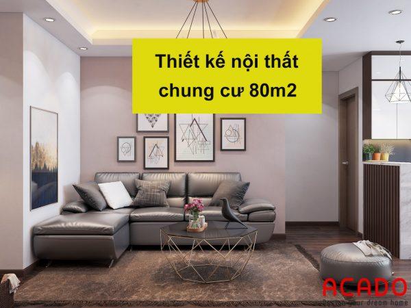 Thiết kế nội thất chung cư 80m2 - nội thất ACADO